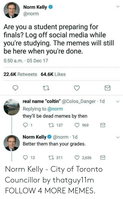 "Norm Kelly: Norm Kelly  @norm  Are you a student preparing for  finals? Log off social media while  you're studying. The memes will still  be here when you're done.  5:50 a.m. 05 Dec 17  22.6K Retweets 64.6K Likes  real name ""coltin""@Colos Danger 1d  Replying to @norm  they'll be dead memes by then  包 137  1  969  Norm Kelly@norm 1d  Better them than your grades.  t1 311  13  2,656  Σ Norm Kelly - City of Toronto Councillor by thatguy11m FOLLOW 4 MORE MEMES."