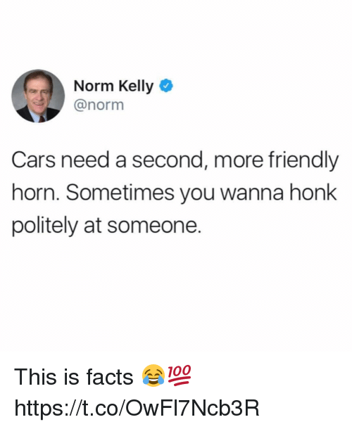 Norm Kelly: Norm Kelly  @norm  Cars need a second, more friendly  horn. Sometimes you wanna honk  politely at someone. This is facts 😂💯 https://t.co/OwFl7Ncb3R
