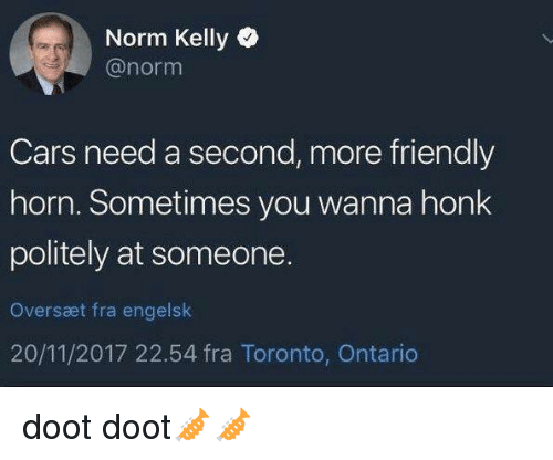 Doot Doot: Norm Kelly  @norm  Cars need a second, more friendly  horn. Sometimes you wanna honk  politely at someone.  Oversæt fra engelslk  20/11/2017 22.54 fra Toronto, Ontario doot doot🎺🎺