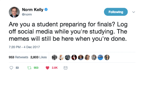 Norm Kelly: Norm Kelly  @norm  Following  Are you a student preparing for finals? Log  off social media while you're studying. The  memes will still be here when you're done.  7:20 PM -4 Dec 2017  953 Retweets 2,803 Likes  惻.DOO@圉. ⑩