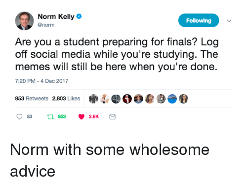 Norm Kelly: Norm Kelly  @norm  Following  Are you a student preparing for finals? Log  off social media while you're studying. The  memes will still be here when you're done.  7:20 PM -4 Dec 2017  953 Retweets 2,803 Likes·5  。。@  2.8K <p>Norm with some wholesome advice</p>