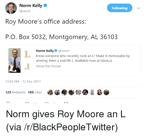 Roy Moore: Norm Kelly  @norm  Following  Roy Moore's office address:  P.O. Box 5032, Montgomery, AL 36103  Norm Kelly@norm  Know someone who recently took an L? Make it memorable by  sending them a real life L. Available now at 6dad.ca  Show this thread  1:03 PM-12 Dec 2017  129 Retweets 189 Likes <p>Norm gives Roy Moore an L (via /r/BlackPeopleTwitter)</p>