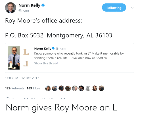 Roy Moore: Norm Kelly  @norm  Following  Roy Moore's office address:  P.O. Box 5032, Montgomery, AL 36103  Norm Kelly@norm  Know someone who recently took an L? Make it memorable by  sending them a real life L. Available now at 6dad.ca  Show this thread  1:03 PM-12 Dec 2017  129 Retweets 189 Likes Norm gives Roy Moore an L