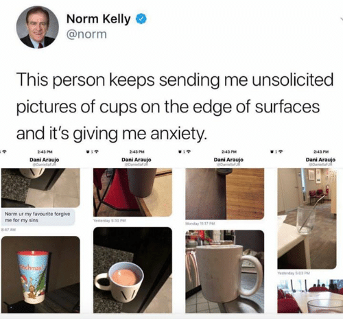 Norm Kelly: Norm Kelly  @norm  This person keeps sending me unsolicited  pictures of cups on the edge of surfaces  and it's giving me anxiety  2:43 PM  839  2:43 PM  2:43 PM  2:43 PM  Dani Araujo  Dani Araujo  Dani Araujo  Dani Araujo  Norm ur my favourite forgive  me for my sins  Monday 1117 PM  847 AM  ma  esterday 503 PM