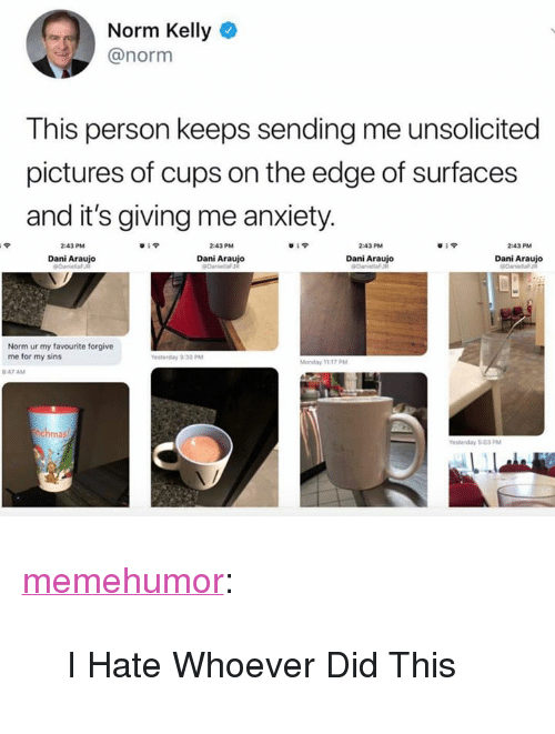 "Norm Kelly: Norm Kelly  @norm  This person keeps sending me unsolicited  pictures of cups on the edge of surfaces  and it's giving me anxiety  43PM  Dani Araujo  43PM  Dani Araujo  Dani Araujo  Dani Araujo  Norm ur my favourite forgive  me for my sins <p><a href=""http://memehumor.net/post/172732170908/i-hate-whoever-did-this"" class=""tumblr_blog"">memehumor</a>:</p>  <blockquote><p>I Hate Whoever Did This</p></blockquote>"