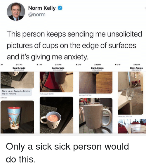 Norm Kelly: Norm Kelly  @norm  This person keeps sending me unsolicited  pictures of cups on the edge of surfaces  and it's giving me anxiety.  2:43 PM  2:43 PM  2:43 PM  2:43 PM  Dani Araujo  DaniellaF  Dani Araujo  DaninllaFJR  Dani Araujo  Dani Araujo  Norm ur my favourite forgive  me for my sins  esterday 9:30 PM  Monday 1117 PM  8:47 AM  chma  Yesterday 5:03 PM Only a sick sick person would do this.