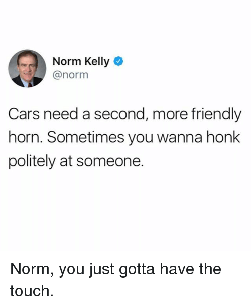 Cars, Funny, and Norm Kelly: Norm Kelly O  @norm  Cars need a second, more friendly  horn. Sometimes you wanna honk  politely at someone. Norm, you just gotta have the touch.