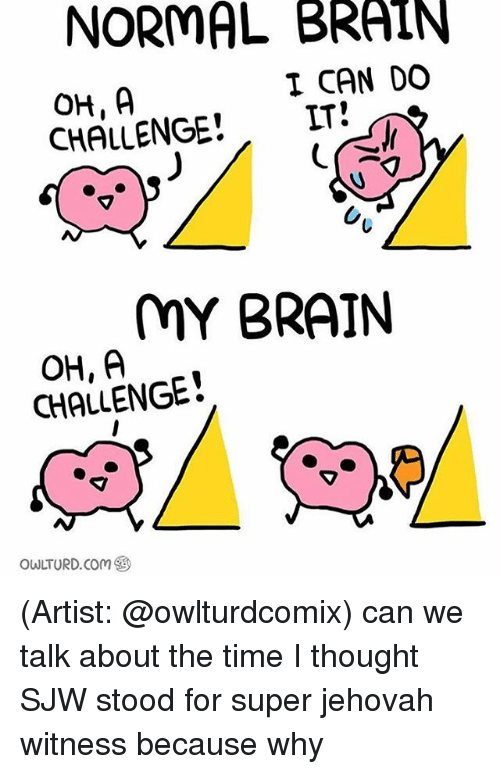 Memes, 🤖, and Super: NORMAL BRAIN  I CAN DO  IT  CHALLENGE  MY BRAIN  OH, A  CHALLENGE  OWLTURD. Com (Artist: @owlturdcomix) can we talk about the time I thought SJW stood for super jehovah witness because why