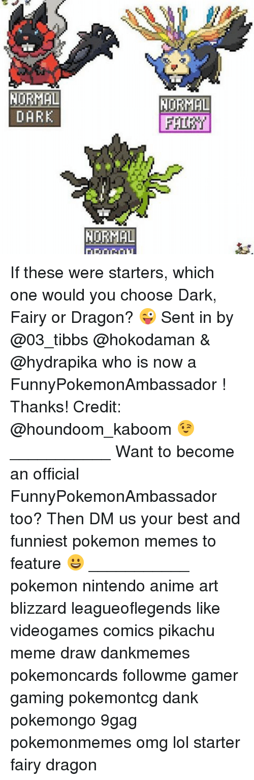 Memes, 🤖, and Art: NORMAL  DARK  NORMAL  NORMAL If these were starters, which one would you choose Dark, Fairy or Dragon? 😜 Sent in by @03_tibbs @hokodaman & @hydrapika who is now a FunnyPokemonAmbassador ! Thanks! Credit: @houndoom_kaboom 😉 ___________ Want to become an official FunnyPokemonAmbassador too? Then DM us your best and funniest pokemon memes to feature 😀 ___________ pokemon nintendo anime art blizzard leagueoflegends like videogames comics pikachu meme draw dankmemes pokemoncards followme gamer gaming pokemontcg dank pokemongo 9gag pokemonmemes omg lol starter fairy dragon