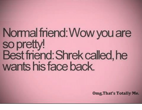 memes: Normal friend Wow you are  so pretty!  Best friend Shrek called,he  wants his face back.  omg, That's Totally Me.