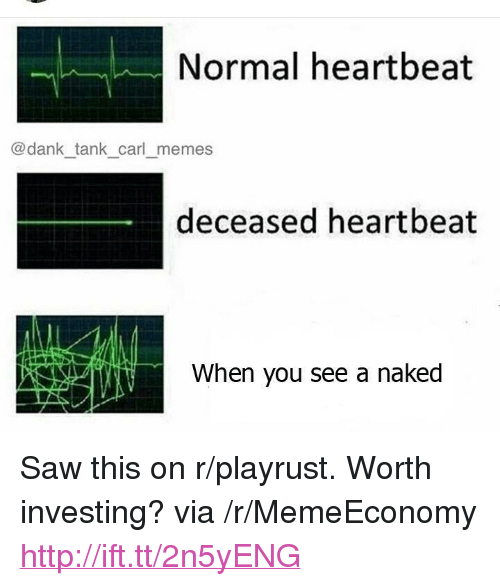 """Dank Tank: Normal heartbeat  @dank tank carl memes  deceased heartbeat  When you see a naked <p>Saw this on r/playrust. Worth investing? via /r/MemeEconomy <a href=""""http://ift.tt/2n5yENG"""">http://ift.tt/2n5yENG</a></p>"""