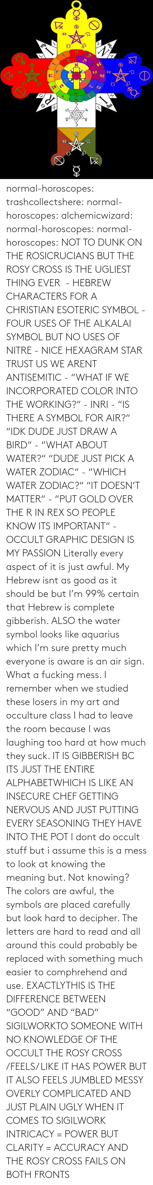 "Meaning: normal-horoscopes:  trashcollectshere: normal-horoscopes:   alchemicwizard:  normal-horoscopes:  normal-horoscopes: NOT TO DUNK ON THE ROSICRUCIANS BUT THE ROSY CROSS IS THE UGLIEST THING EVER  - HEBREW CHARACTERS FOR A CHRISTIAN ESOTERIC SYMBOL - FOUR USES OF THE ALKALAI SYMBOL BUT NO USES OF NITRE - NICE HEXAGRAM STAR TRUST US WE ARENT ANTISEMITIC - ""WHAT IF WE INCORPORATED COLOR INTO THE WORKING?"" - INRI - ""IS THERE A SYMBOL FOR AIR?"" ""IDK DUDE JUST DRAW A BIRD"" - ""WHAT ABOUT WATER?"" ""DUDE JUST PICK A WATER ZODIAC"" - ""WHICH WATER ZODIAC?"" ""IT DOESN'T MATTER"" - ""PUT GOLD OVER THE R IN REX SO PEOPLE KNOW ITS IMPORTANT"" - OCCULT GRAPHIC DESIGN IS MY PASSION  Literally every aspect of it is just awful. My Hebrew isnt as good as it should be but I'm 99% certain that Hebrew is complete gibberish.  ALSO the water symbol looks like aquarius which I'm sure pretty much everyone is aware is an air sign. What a fucking mess.  I remember when we studied these losers in my art and occulture class I had to leave the room because I was laughing too hard at how much they suck.   IT IS GIBBERISH BC ITS JUST THE ENTIRE ALPHABETWHICH IS LIKE AN INSECURE CHEF GETTING NERVOUS AND JUST PUTTING EVERY SEASONING THEY HAVE INTO THE POT     I dont do occult stuff but i assume this is a mess to look at knowing the meaning but. Not knowing? The colors are awful, the symbols are placed carefully but look hard to decipher. The letters are hard to read and all around this could probably be replaced with something much easier to comphrehend and use.  EXACTLYTHIS IS THE DIFFERENCE BETWEEN ""GOOD"" AND ""BAD"" SIGILWORKTO SOMEONE WITH NO KNOWLEDGE OF THE OCCULT THE ROSY CROSS /FEELS/ LIKE IT HAS POWER BUT IT ALSO FEELS JUMBLED MESSY OVERLY COMPLICATED AND JUST PLAIN UGLY WHEN IT COMES TO SIGILWORK INTRICACY = POWER BUT CLARITY = ACCURACY AND THE ROSY CROSS FAILS ON BOTH FRONTS"