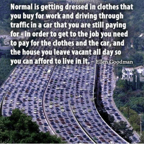 Dothing: Normal is getting dressed in dothesthat  you buy for work and driving through  traffic in a car that you are still paying  for in order to get to the job you need  to pay for the dothes and the car,and  the house you leave vacant all day so  you can afford to live in it  odman