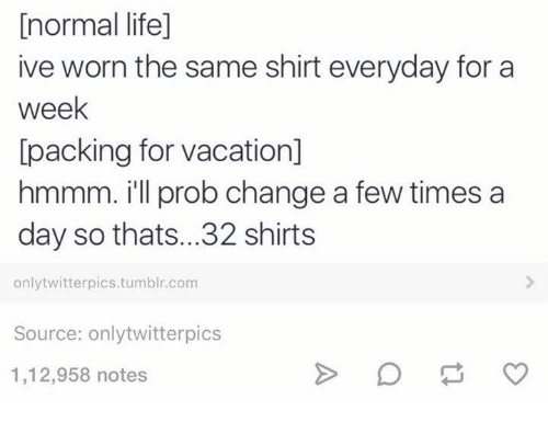 twitterpated: [normal life]  ive worn the same shirt everyday for a  week  packing for vacation]  hmmm. ill prob change a few times a  day so thats...32 shirts  only twitterpics.tumblr.com  Source: only twitterpics  1,12,958 notes