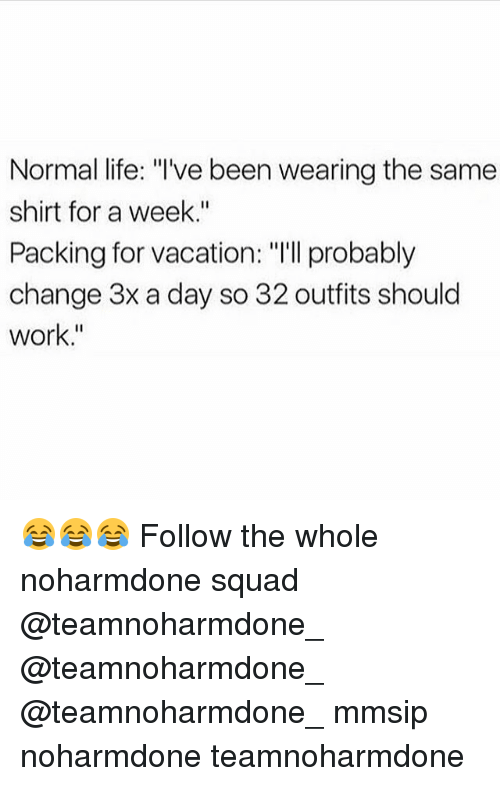 "Life, Memes, and Squad: Normal life: ""l've been wearing the same  shirt for a week.""  Packing for vacation: ""I'll probably  change 3x a day so 32 outfits should  work."" 😂😂😂 Follow the whole noharmdone squad @teamnoharmdone_ @teamnoharmdone_ @teamnoharmdone_ mmsip noharmdone teamnoharmdone"
