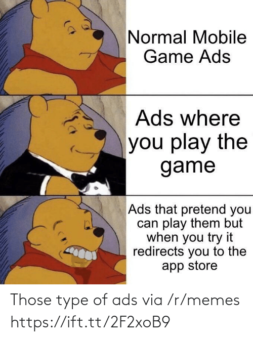 play the game: Normal Mobile  Game Ads  Ads where  you play the  game  Ads that pretend you  can play them but  when you try it  redirects you to the  app store Those type of ads via /r/memes https://ift.tt/2F2xoB9