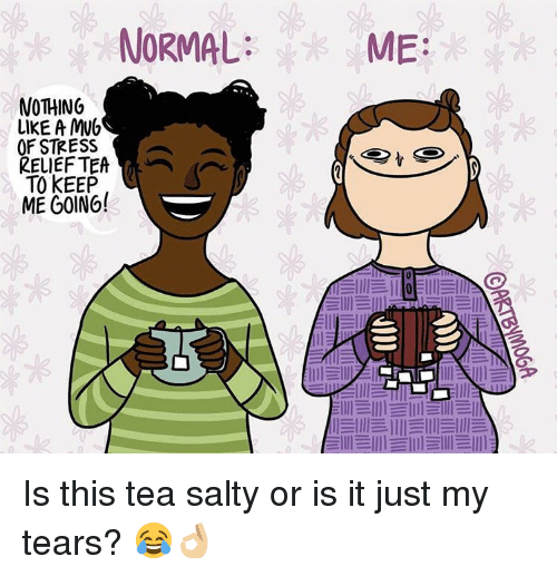 relief: NORMAL  NOTHING  LIKE A MWh  OF STRESS  RELIEF TEA  TO KEEP  ME GOING!  ME  lllEllll llll llll Is this tea salty or is it just my tears? 😂👌🏼