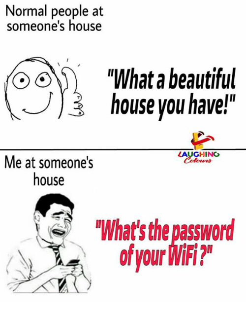 """Beautiful, House, and Wifi: Normal people at  someone's house  """"What a beautiful  ) house you have!""""  LAUGHING  Colowrs  Me at someone's  house  What' the password  of your WiFi?"""
