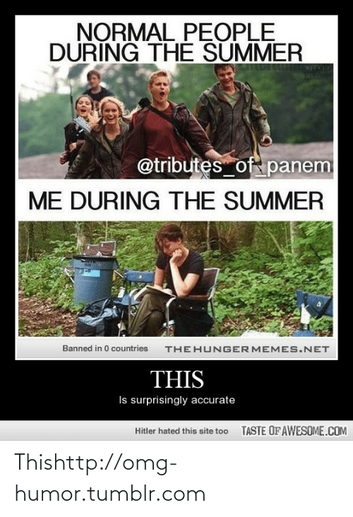 panem: NORMAL PEOPLE  DURING THE SUMMER  @tributes of panem  ME DURING THE SUMMER  THE HUNGER MEMES.NET  Banned in 0 countries  THIS  Is surprisingly accurate  TASTE OF AWESOME.COM  Hitler hated this site too Thishttp://omg-humor.tumblr.com