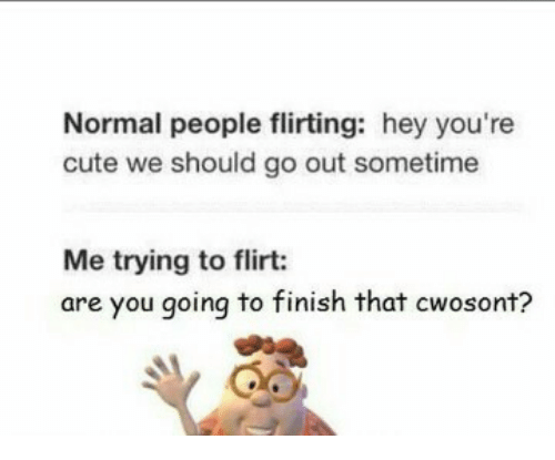normal person flirting hey babe Hey ladies a little word of advice if your dating a guy and your primary source of communication is texting chances are he's not that into u don't allow technology to rob u out of a quality relationship if he's constantly texting u tell him to give you a call a lot of men use texting as away to cheat on their wives or girlfriends.