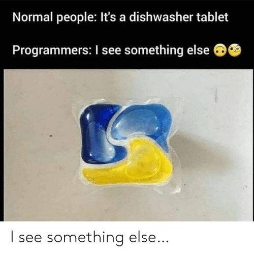 Tablet: Normal people: It's a dishwasher tablet  Programmers: I see something else I see something else…