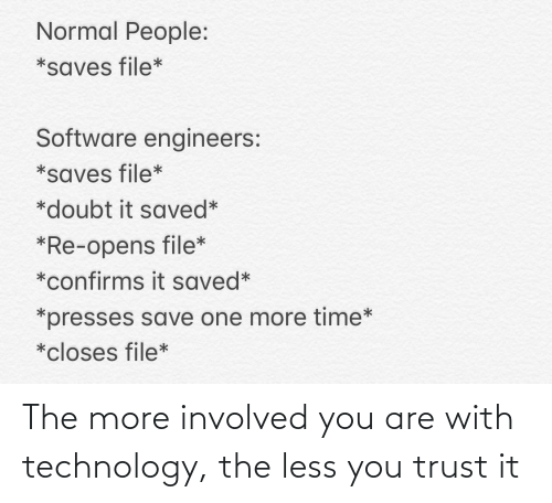 Doubt: Normal People:  *saves file*  Software engineers:  *saves file*  *doubt it saved*  *Re-opens file*  *confirms it saved*  *presses save one more time*  *closes file* The more involved you are with technology, the less you trust it