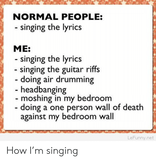 Headbanging: NORMAL PEOPLE:  - singing the lyrics  ME:  singing the lyrics  singing the guitar riffs  doing air drumming  - headbanging  moshing in my bedroom  doing a one person wall of death  against my bedroom wall  LeFunny.net How I'm singing