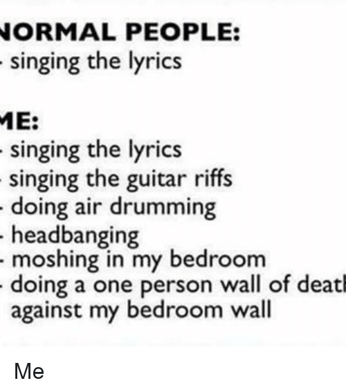 Memes, 🤖, and Deaths: NORMAL PEOPLE:  singing the lyrics  ME:  singing the lyrics  singing the guitar riffs  doing air drumming  headbanging  moshing in my bedroom  doing a one person wall of death  against my bedroom wall Me