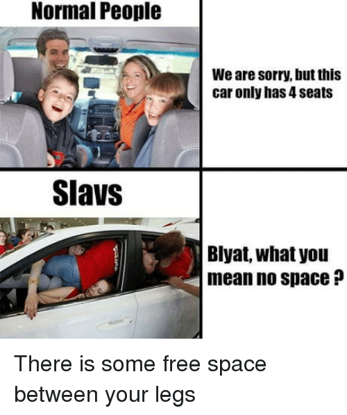 blyat: Normal People  We are sorry, but this  car only has 4 seats  Slavs  Blyat, what you  mean no space ? There is some free space between your legs
