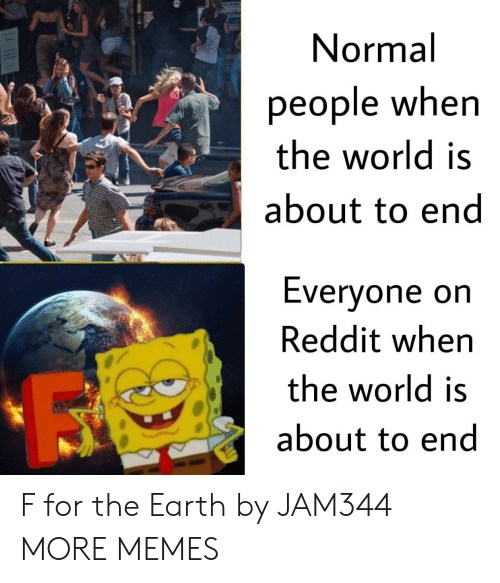 orn: Normal  people when  the world is  about to end  Evervone orn  Reddit when  the world is  about to end F for the Earth by JAM344 MORE MEMES