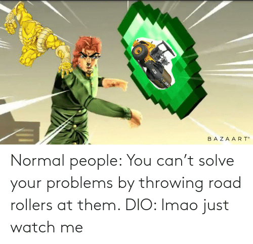 Rollers: Normal people: You can't solve your problems by throwing road rollers at them. DIO: lmao just watch me