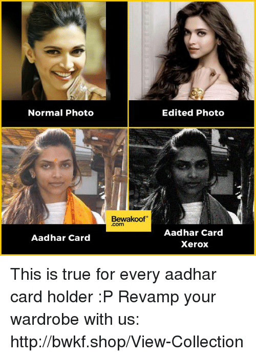 Memes, True, and Http: Normal Photo  Aadhar Card  Bewakoof  .com  Edited Photo  Aadhar Card  Xerox This is true for every aadhar card holder :P  Revamp your wardrobe with us: http://bwkf.shop/View-Collection