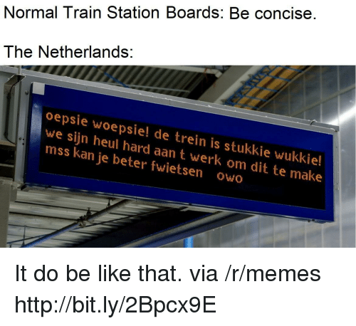 werk: Normal Train Station Boards: Be concise.  The Netherlands:  oepsie woepsie! de trein is stukkie wukkie!  we sijn heul hard aan t werk om dit te make  mss kan je beter fwietsen owo It do be like that. via /r/memes http://bit.ly/2Bpcx9E