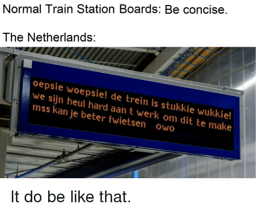 werk: Normal Train Station Boards: Be concise.  The Netherlands:  oepsie woepsie! de trein is stukkie wukkie!  we sijn heul hard aan t werk om dit te make  mss kan je beter fwietsen owo It do be like that.