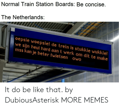 werk: Normal Train Station Boards: Be concise.  The Netherlands:  oepsie woepsie! de trein is stukkie wukkie!  we sijn heul hard aan t werk om dit te make  mss kan je beter fwietsen owo It do be like that. by DubiousAsterisk MORE MEMES