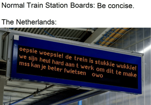 werk: Normal Train Station Boards: Be concise.  The Netherlands:  oepsie woepsie! de trein is stukkie wukkie!  we sijn heul hard aan t werk om dit te make  mss kan je beter fwietsen owo