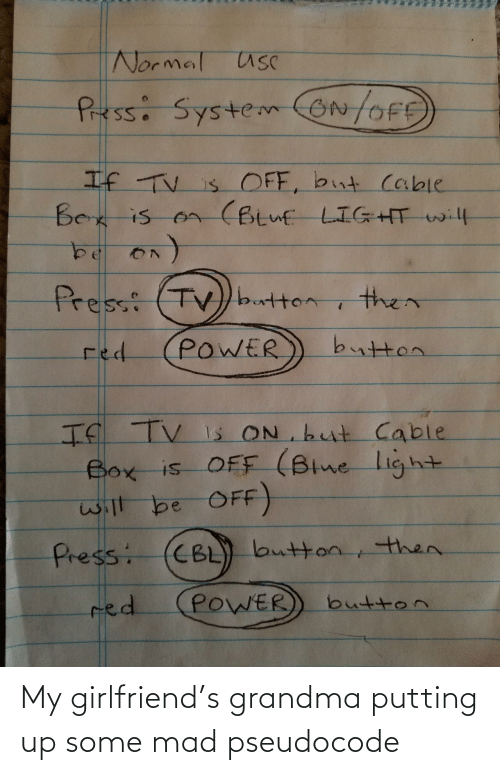 USC: Normal usC  Pressi SystemON/OFE  If TV is OFF, but cable  Bex is on (Btuf LIGHT will  Press: (TV)button  then  button  POWER  red  If TV Is ON but Cable  Box is OFF (Blne light  will be OFF)  CBL) button, then.  Press:  POWER  red  button My girlfriend's grandma putting up some mad pseudocode