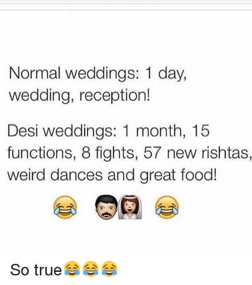 Memes, 🤖, and Months: Normal weddings: 1 day  wedding, reception!  Desi weddings: 1 month, 15  functions, 8 fights, 57 new rishtas,  weird dances and great food! So true😂😂😂
