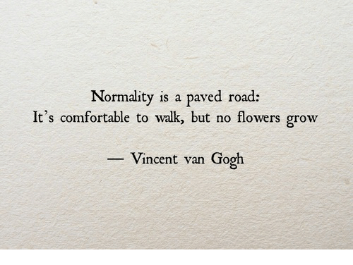 normality: Normality is a paved road:  It's comfortable to walk, but no flowers grow  Vincent van Gogh