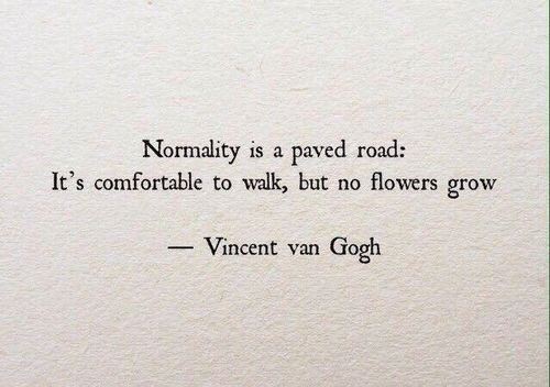 normality: Normality is a paved road:  It's comfortable to walk, but no flowers grow  -Vincent van Gogh