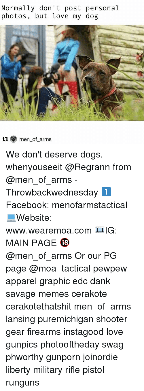 love my dogs: Normally don' t post personal  photos, but love my dog  t  men-of-arms We don't deserve dogs. whenyouseeit @Regrann from @men_of_arms - Throwbackwednesday 1️⃣ Facebook: menofarmstactical 💻Website: www.wearemoa.com 🎞IG: MAIN PAGE 🔞 @men_of_arms Or our PG page @moa_tactical pewpew apparel graphic edc dank savage memes cerakote cerakotethatshit men_of_arms lansing puremichigan shooter gear firearms instagood love gunpics photooftheday swag phworthy gunporn joinordie liberty military rifle pistol runguns