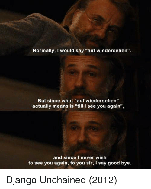 """See You Again: Normally, I would say """"auf wiedersehen"""".  But since what """"auf wiedersehen""""  actually means is """"till I see you again"""",  and since I never wish  to see you again, to you sir, I say good bye. Django Unchained (2012)"""