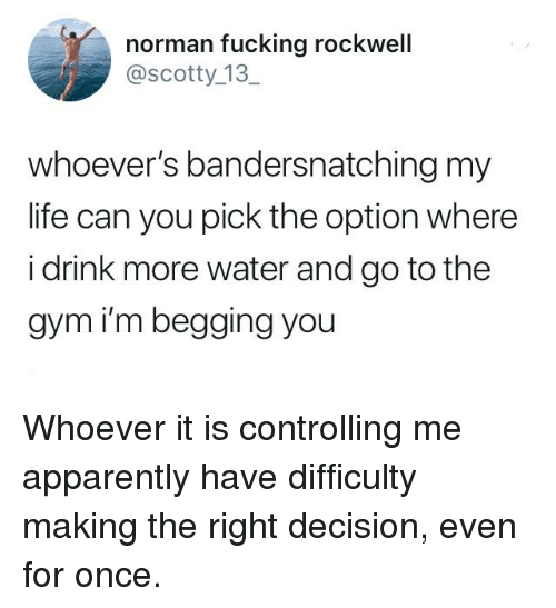 scotty: norman fucking rockwell  @scotty_13  whoever's bandersnatching my  life can you pick the option where  i drink more water and go to the  gym i'm begging you Whoever it is controlling me apparently have difficulty making the right decision, even for once.