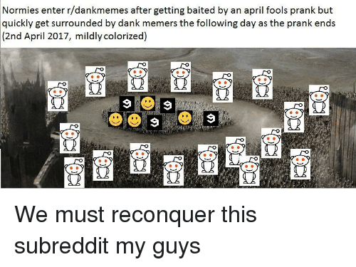 Dank Memers: Normies enter r/dankmemes after getting baited by an april fools prank but  quickly get surrounded by dank memers the following day as the prank ends  (2nd April 2017, mildly colorized)  2 <p>We must reconquer this subreddit my guys</p>