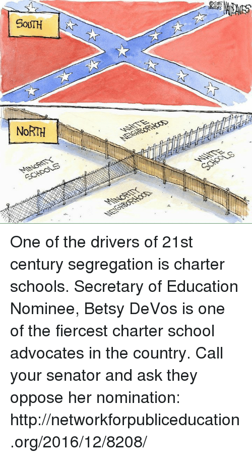 charter school: NORTH  2as One of the drivers of 21st century segregation is charter schools.  Secretary of Education Nominee, Betsy DeVos is one of the fiercest charter school advocates in the country.  Call your senator and ask they oppose her nomination: http://networkforpubliceducation.org/2016/12/8208/