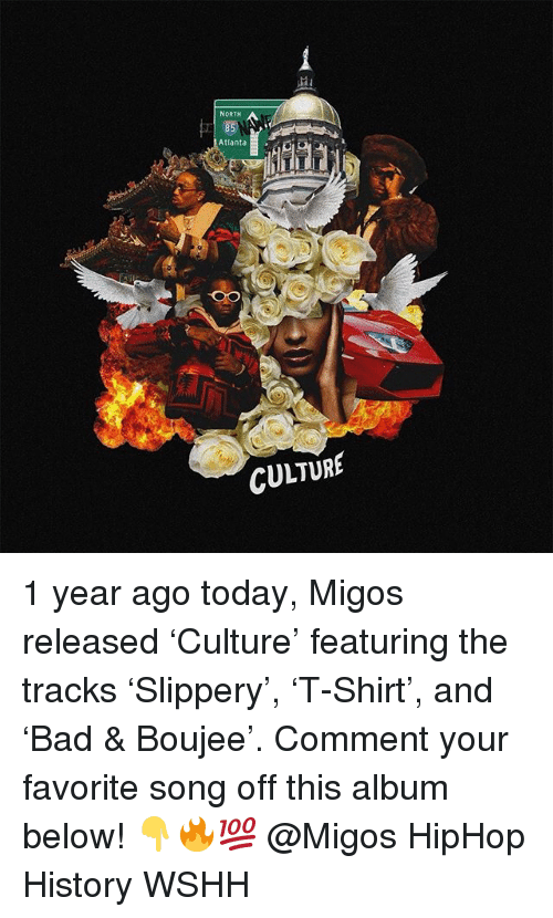 Boujee: NORTH  Atl  anta  CULTURE 1 year ago today, Migos released 'Culture' featuring the tracks 'Slippery', 'T-Shirt', and 'Bad & Boujee'. Comment your favorite song off this album below! 👇🔥💯 @Migos HipHop History WSHH
