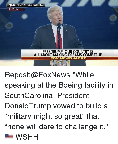 """Charleston: NORTH CHARLESTON, SC  1:39 PM  PRES TRUMP: OUR COUNTRY IS  ALL ABOUT MAKING DREAMS COME TRUE  FOX NEWS ALERT Repost:@FoxNews-""""While speaking at the Boeing facility in SouthCarolina, President DonaldTrump vowed to build a """"military might so great"""" that """"none will dare to challenge it."""" 🇺🇸 WSHH"""