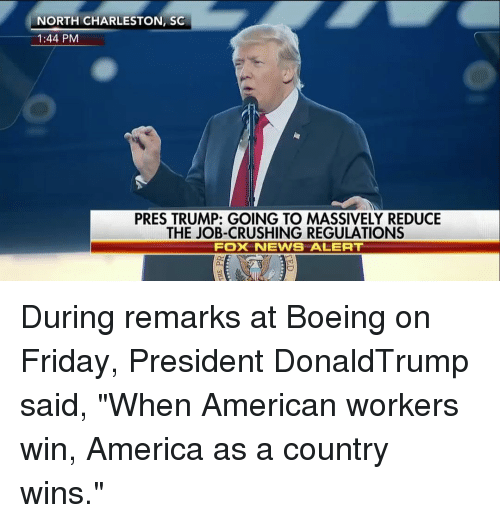 """America, Friday, and Memes: NORTH CHARLESTON, SC  1:44 PM  PRES TRUMP: GOING TO MASSIVELY REDUCE  THE JOB-CRUSHING REGULATIONS  FOX NEWS ALERT During remarks at Boeing on Friday, President DonaldTrump said, """"When American workers win, America as a country wins."""""""