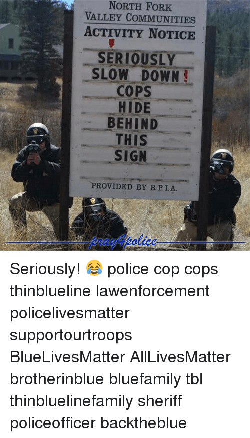 Forking: NORTH FORK  VALLEY COMMUNITIES  ACTIVITY NOTICE  SERIOUSLY  SLOW DOWN!  COPS  HIDE  BEHIND  THIS  SIGN  PROVIDED BY B.P I.A Seriously! 😂 police cop cops thinblueline lawenforcement policelivesmatter supportourtroops BlueLivesMatter AllLivesMatter brotherinblue bluefamily tbl thinbluelinefamily sheriff policeofficer backtheblue
