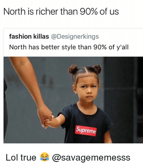 Fashion, Lol, and Memes: North is richer than 90% of us  fashion killas @Designerkings  North has better style than 90% of y'all  Su  preme Lol true 😂 @savagememesss
